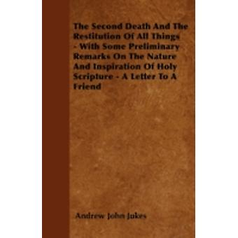 The Second Death And The Restitution Of All Things  With Some Preliminary Remarks On The Nature And Inspiration Of Holy Scripture  A Letter To A Friend by Jukes & Andrew John