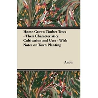 HomeGrown Timber Trees  Their Characteristics Cultivation and Uses  With Notes on Town Planting by Anon