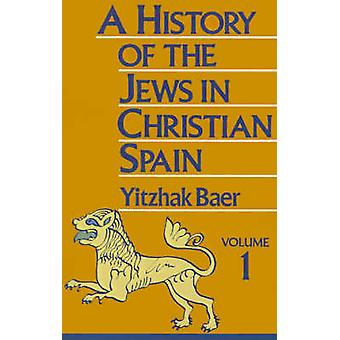 A History of the Jews in Christian Spain Volume 1 From the Age of Reconquest to the Fourteenth Century by Baer & Yitzhak