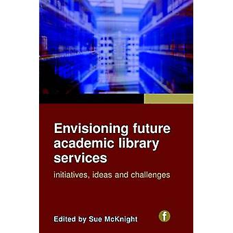 Envisioning Future Academic Library Services - Initiatives - Ideas and