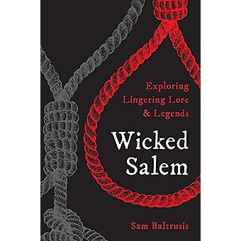 Wicked Salem - Exploring Lingering Lore and Legends by Sam Baltrusis -