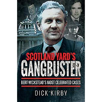 Scotland Yard's Gangbuster - Bert Wickstead's Most Celebrated Cases by