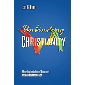 Unbinding Christianity - Choosing the Values of Jesus over the Beliefs