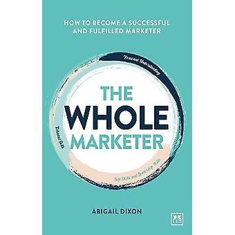 The Whole Marketer How to become a successful and fulfilled marketer
