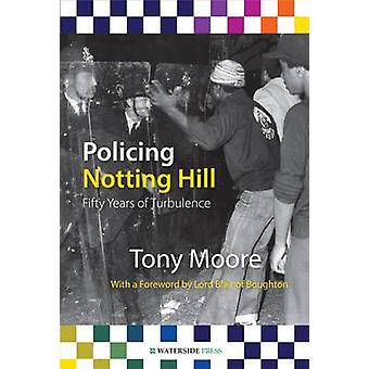 Policing Notting Hill - Fifty Years of Turbulence by Tony Moore - 9781