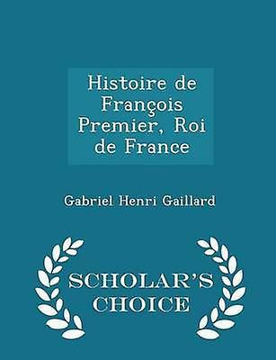 Histoire de Franois Premier Roi de France  Scholars Choice Edition by Gaillard & Gabriel Henri