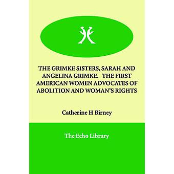 THE GRIMKE SISTERS SARAH AND ANGELINA GRIMKE.   THE FIRST AMERICAN WOMEN ADVOCATES OF ABOLITION AND WOMANS RIGHTS by Birney & Catherine H