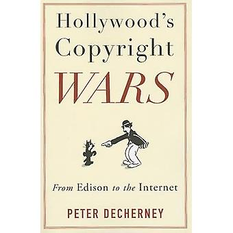 Hollywood's Copyright Wars - From Edison to the Internet by Peter Dech