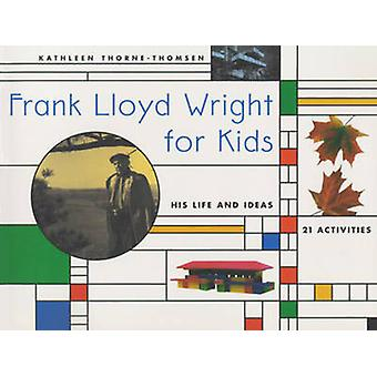 Frank Lloyd Wright for Kids - His Life and Ideas by Kathleen Thorne-Th