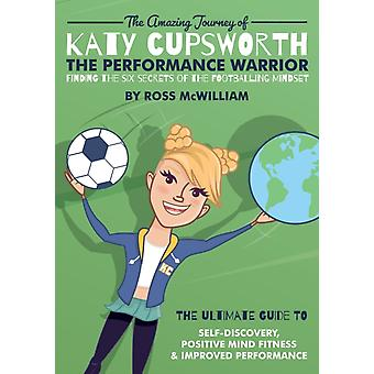 The Amazing Journey of Katy Cupsworth The Performance Warrior Finding the Six Secrets of the Footballing Mindset by McWilliam & Ross