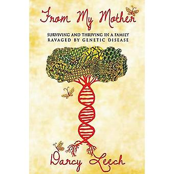 From My Mother Surviving and Thriving in a Family Ravaged by Genetic Disease by Leech & Darcy