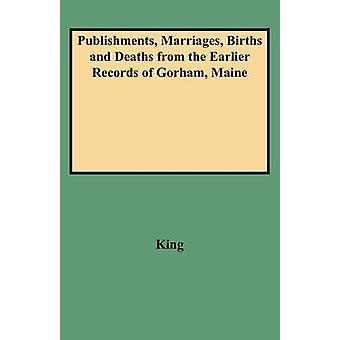 Publishments Marriages Births and Deaths from the Earlier Records of Gorham Maine by King