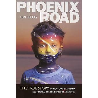 Phoenix Road The True Story of How God Shattered All Forms and Boundaries of My Existence by Kelly & Jon