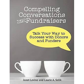Compelling Conversations for Fundraisers Talk Your Way to Success with Donors and Funders by Levine & Janet