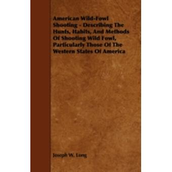 American WildFowl Shooting  Describing the Hunts Habits and Methods of Shooting Wild Fowl Particularly Those of the Western States of America by Long & Joseph W.