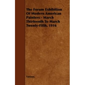 The Forum Exhibition of Modern American Painters  March Thirteenth to March TwentyFifth 1916 by Various