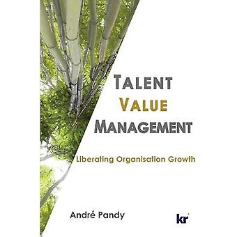 Talent Value Management Liberating Organisation Growth by W. Pandy & Andre