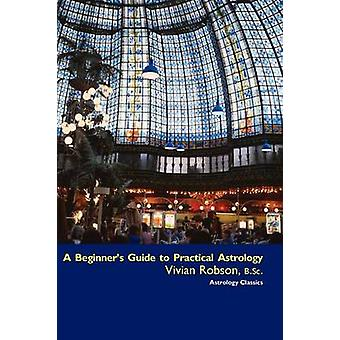 A Beginners Guide to Practical Astrology by Robson & Vivian E.