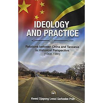 Ideology And Practice Relations Between China And Tanzania In Historical Perspective 19681985 by Kwesi Djapong Lwazi Sarkodee Prah