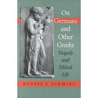 On Germans and Other Greeks - Tragedy and Ethical Life by Dennis J. Sc