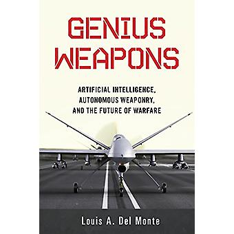 Genius Weapons - Artificial Intelligence - Autonomous Weaponry - and t