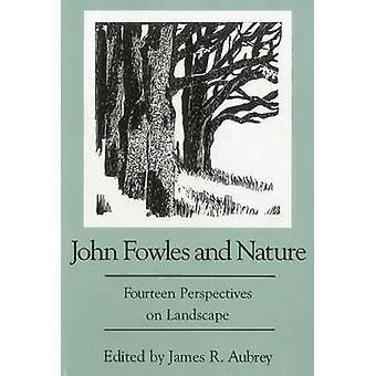 John Fowles and Nature - Fourteen Perspectives on Landscape by James R