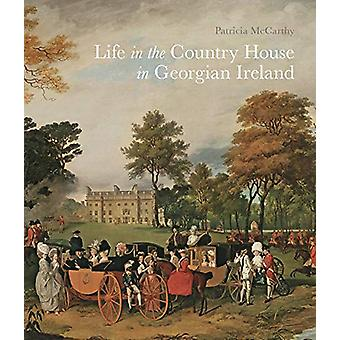 Life in the Country House in Georgian Ireland by Patricia Mccarthy -