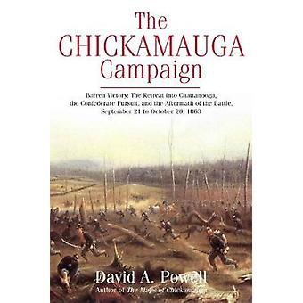 The Chickamauga Campaign  Barren Victory  The Retreat into Chattanooga the Confederate Pursuit and the Aftermath of the Battle September 21 to October 20 1863 by David Powell