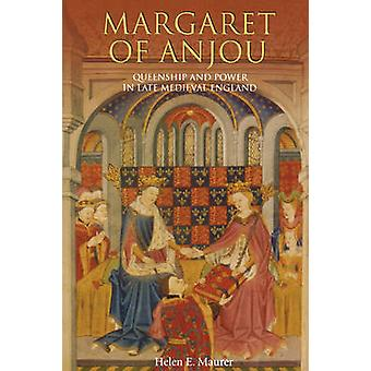 Margaret of Anjou Queenship and Power in Late Medieval England by Maurer & Helen E.
