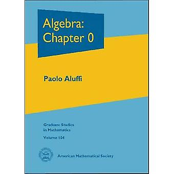 Algebra - Chapter 0 by Paolo Aluffi - 9780821847817 Book