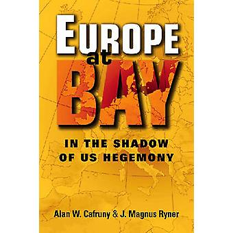 Europe at Bay - In the Shadow of US Hegemony by Alan W. Cafruny - J. M