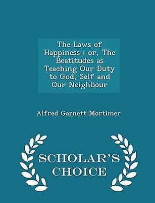 The Laws of Happiness  or The Beatitudes as Teaching Our Duty to God Self and Our Neighbour  Scholars Choice Edition by Mortimer & Alfred Garnett
