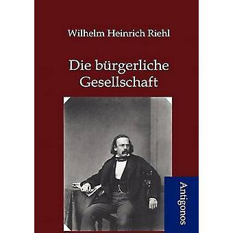 Die brgerliche Gesellschaft by Riehl & Wilhelm Heinrich