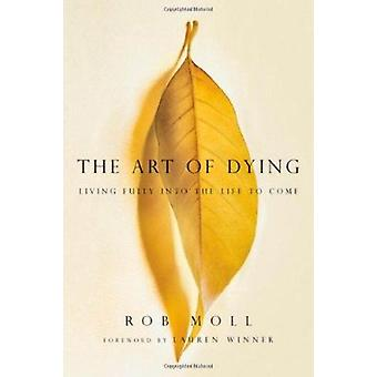 The Art of Dying - Living Fully Into the Life to Come by Rob Moll - La