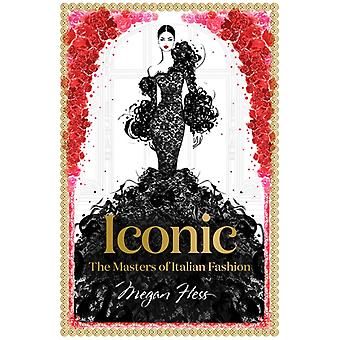Iconic The Masters of Italian Fashion by Megan Hess