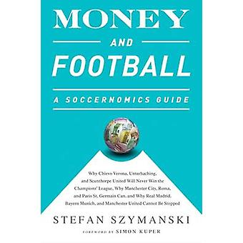 Money and Football A Soccernomics Guide INTL ed  Why Chievo Verona Unterhaching and Scunthorpe United Will Never Win the Champions League Why Manchester City Roma and Paris St. Germain Can a by Stefan Szymanski