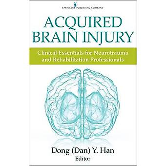 Acquired Brain Injury Clinical Essentials for Neurotrauma and Rehabilitation Professionals by Han & Dong Y