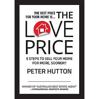 THE LOVE PRICE 5 STEPS TO SELL YOUR HOME FOR MORE SOONER by Hutton & Peter