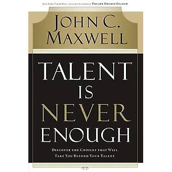 Talent Is Never Enough Discover the Choices That Will Take You Beyond Your Talent by Maxwell & John C.