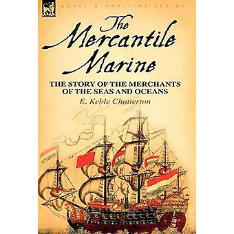 The Mercantile Marine the Story of the Merchants of the Seas and Oceans by Chatterton & E. Keble