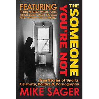 The Someone Youre NotUniversity Edition True Stories of Sports Celebrity Politics  Pornography by Sager & Mike