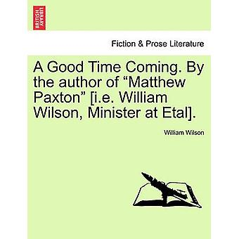 A Good Time Coming. By the author of Matthew Paxton i.e. William Wilson Minister at Etal. Vol. III by Wilson & William