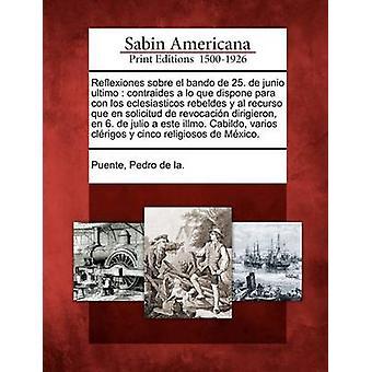 Reflexiones sobre el bando de 25. de junio ultimo  contraides a lo que dispone para con los eclesiasticos rebeldes y al recurso que en solicitud de revocacin dirigieron en 6. de julio a este illmo by Puente & Pedro de la.