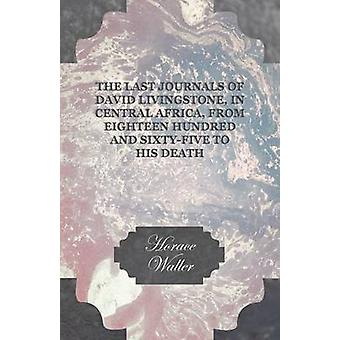 The Last Journals of David Livingstone in Central Africa from Eighteen Hundred and SixtyFive to his Death  Continued by a Narrative of his Last Moments and Sufferings Obtained from his Faithful S by Waller & Horace