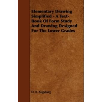 Elementary Drawing Simplified  A TextBook Of Form Study And Drawing Designed For The Lower Grades by Augsburg & D. R.