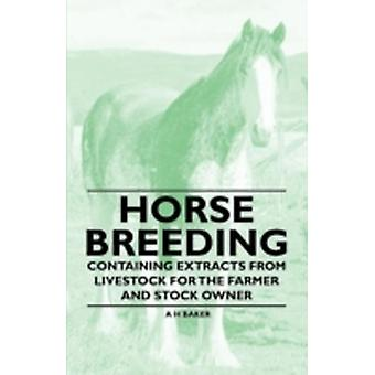 Horse Breeding  Containing Extracts from Livestock for the Farmer and Stock Owner by Baker & A. H.