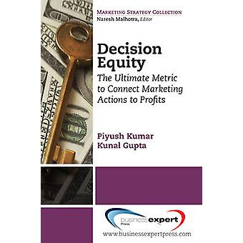 Decision Equity The Ultimate Metric to Connect Marketing Actions to Profi Ts by Kumar & Piyush