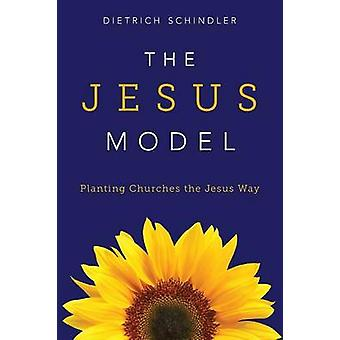The Jesus Model Planting Churches the Jesus Way by Schindler & Dietrich Gerhard
