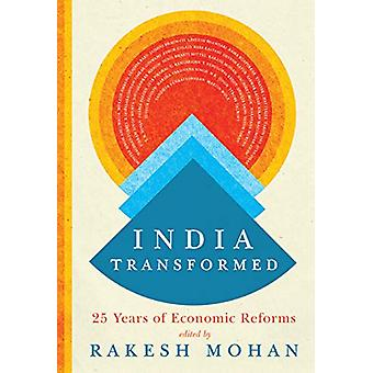India Transformed - Twenty-Five Years of Economic Reforms by Rakesh Mo