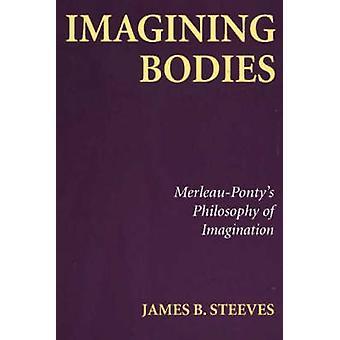 Imagining Bodies - Merleau-Ponty's Philosophy of Imagination by James